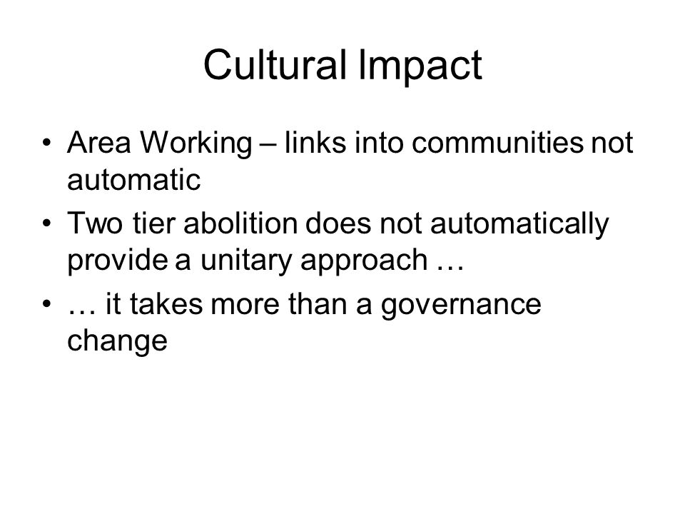 Cultural lmpact Area Working – links into communities not automatic Two tier abolition does not automatically provide a unitary approach … … it takes more than a governance change