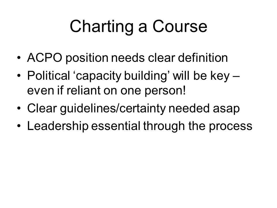 Charting a Course ACPO position needs clear definition Political 'capacity building' will be key – even if reliant on one person.