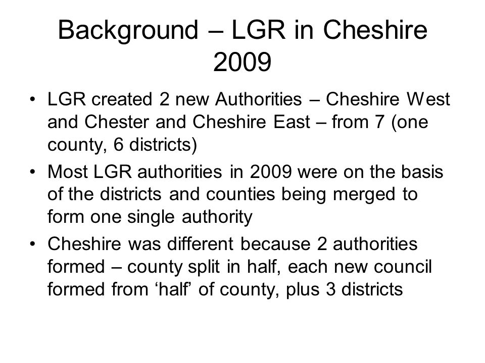 Background – LGR in Cheshire 2009 LGR created 2 new Authorities – Cheshire West and Chester and Cheshire East – from 7 (one county, 6 districts) Most LGR authorities in 2009 were on the basis of the districts and counties being merged to form one single authority Cheshire was different because 2 authorities formed – county split in half, each new council formed from 'half' of county, plus 3 districts