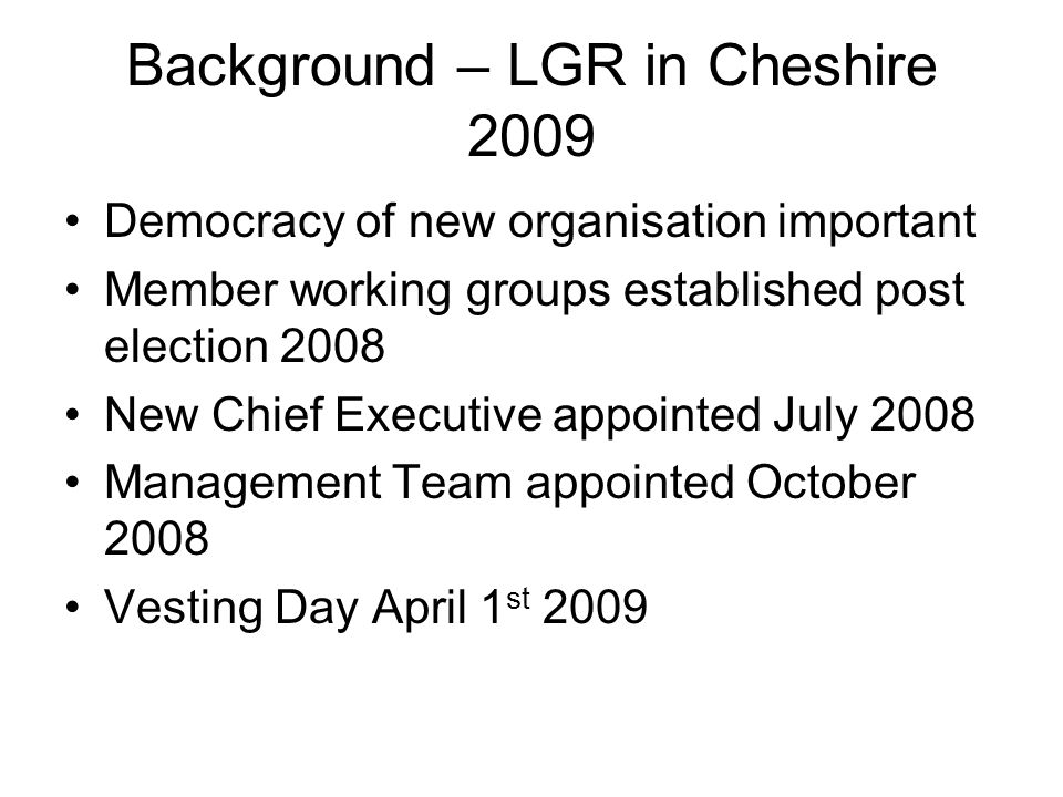 Background – LGR in Cheshire 2009 Democracy of new organisation important Member working groups established post election 2008 New Chief Executive appointed July 2008 Management Team appointed October 2008 Vesting Day April 1 st 2009