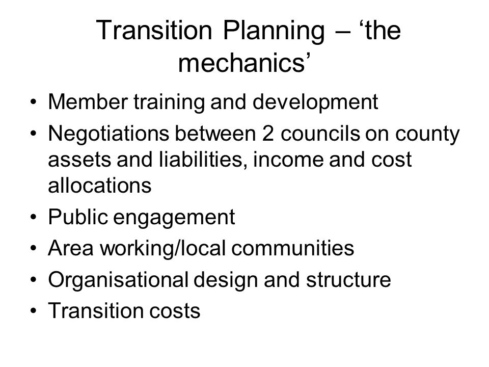 Transition Planning – 'the mechanics' Member training and development Negotiations between 2 councils on county assets and liabilities, income and cost allocations Public engagement Area working/local communities Organisational design and structure Transition costs