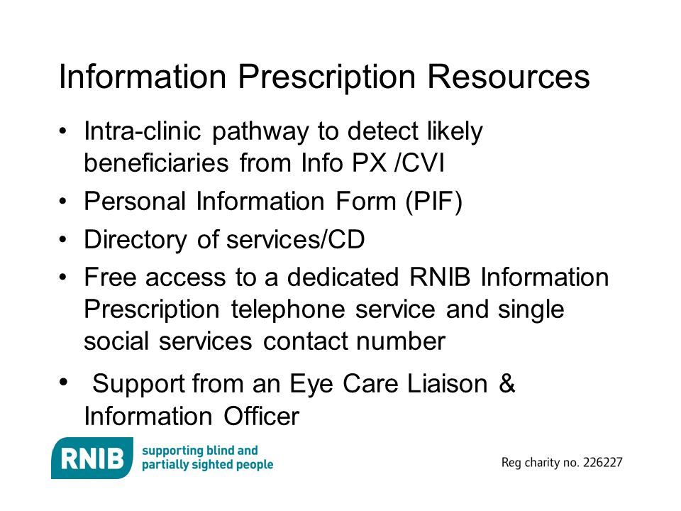 Information Prescription Resources Intra-clinic pathway to detect likely beneficiaries from Info PX /CVI Personal Information Form (PIF) Directory of services/CD Free access to a dedicated RNIB Information Prescription telephone service and single social services contact number Support from an Eye Care Liaison & Information Officer