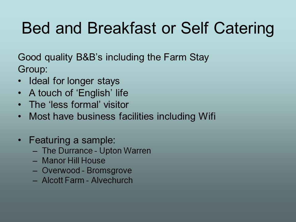 Bed and Breakfast or Self Catering Good quality B&B's including the Farm Stay Group: Ideal for longer stays A touch of 'English' life The 'less formal' visitor Most have business facilities including Wifi Featuring a sample: –The Durrance - Upton Warren –Manor Hill House –Overwood - Bromsgrove –Alcott Farm - Alvechurch