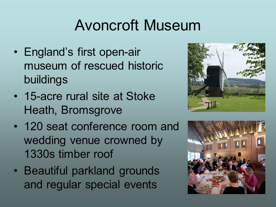 Avoncroft Museum England's first open-air museum of rescued historic buildings 15-acre rural site at Stoke Heath, Bromsgrove 120 seat conference room and wedding venue crowned by 1330s timber roof Beautiful parkland grounds and regular special events