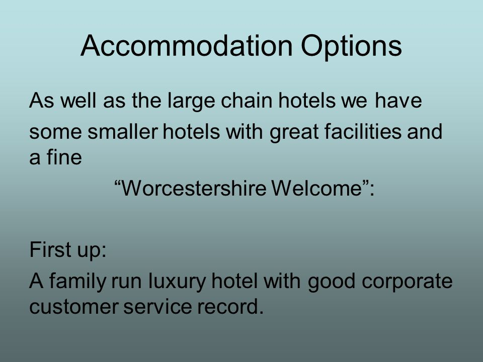 Accommodation Options As well as the large chain hotels we have some smaller hotels with great facilities and a fine Worcestershire Welcome : First up: A family run luxury hotel with good corporate customer service record.