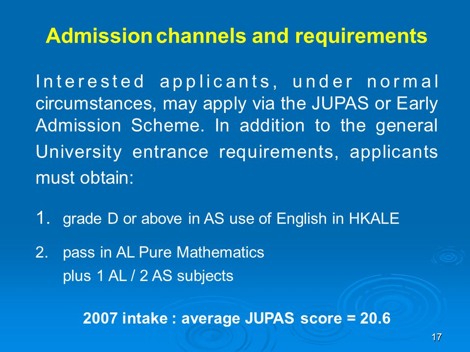 17 Admissionchannels and requirements Interested applicants, under normal circumstances, may apply via the JUPAS or Early Admission Scheme.