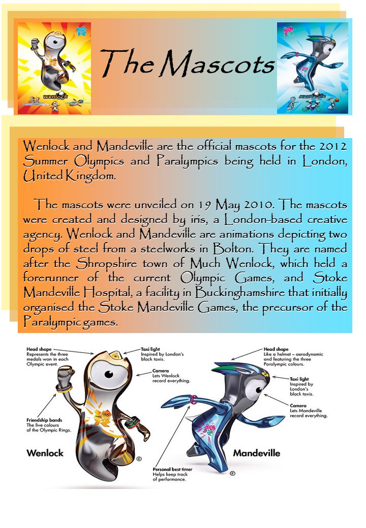 The Mascots Wenlock and Mandeville are the official mascots for the 2012 Summer Olympics and Paralympics being held in London, United Kingdom.