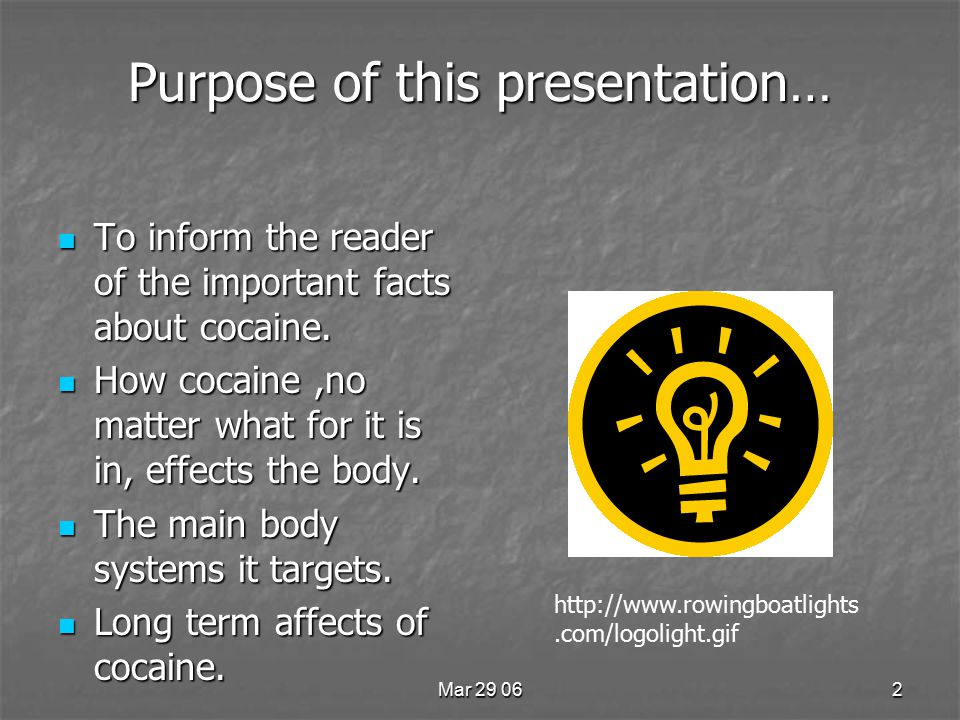 Mar 29 062 Purpose of this presentation… To inform the reader of the important facts about cocaine.
