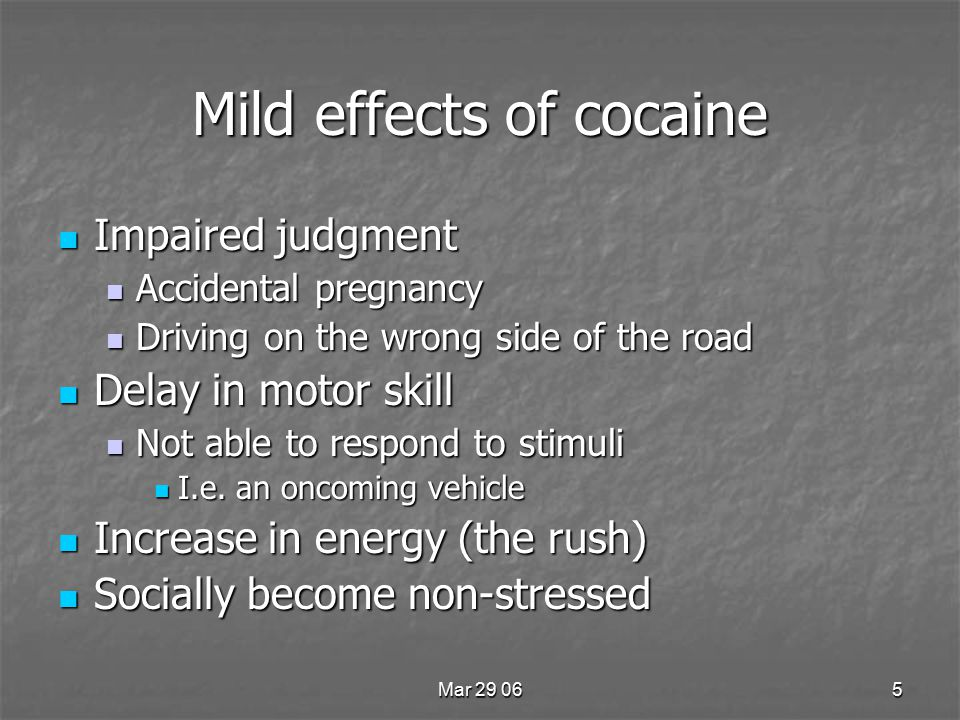 Mar 29 065 Mild effects of cocaine Impaired judgment Impaired judgment Accidental pregnancy Accidental pregnancy Driving on the wrong side of the road Driving on the wrong side of the road Delay in motor skill Delay in motor skill Not able to respond to stimuli Not able to respond to stimuli I.e.