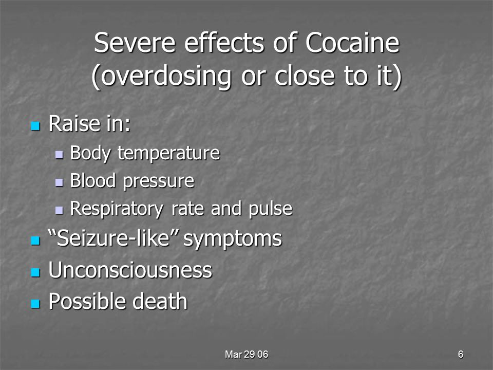 Mar 29 066 Severe effects of Cocaine (overdosing or close to it) Raise in: Raise in: Body temperature Body temperature Blood pressure Blood pressure Respiratory rate and pulse Respiratory rate and pulse Seizure-like symptoms Seizure-like symptoms Unconsciousness Unconsciousness Possible death Possible death