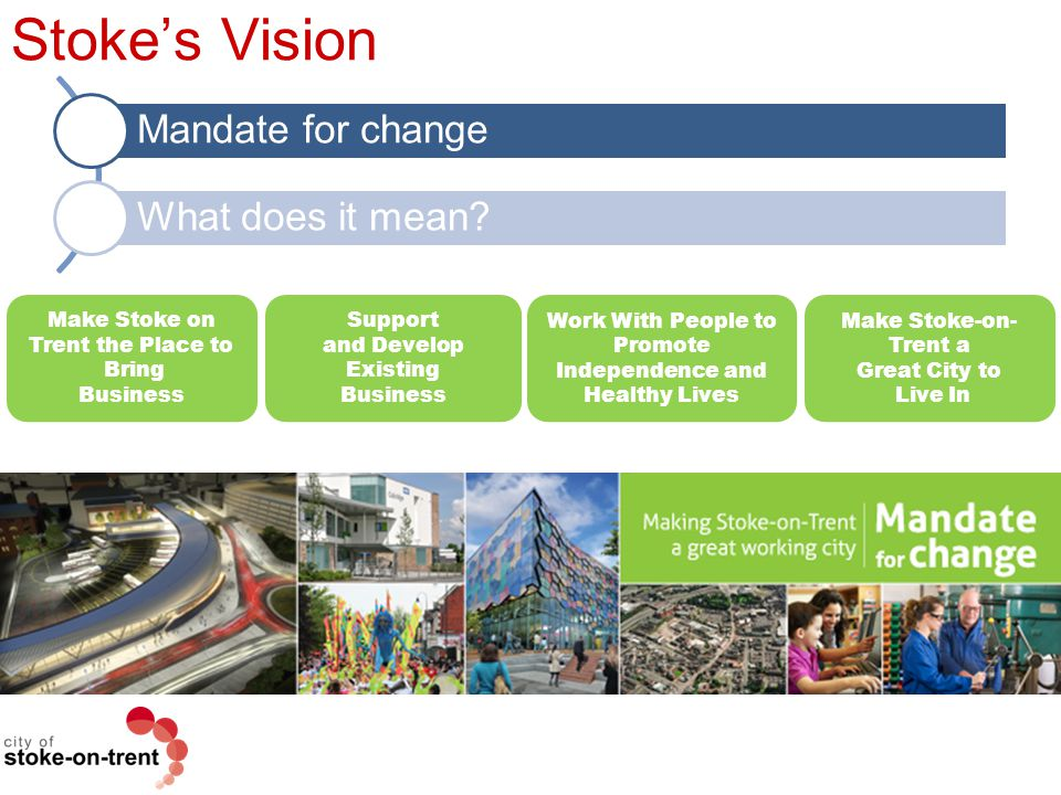Stoke's Vision Mandate for change What does it mean? Make Stoke on Trent the Place to Bring Business Support and Develop Existing Business Work With P