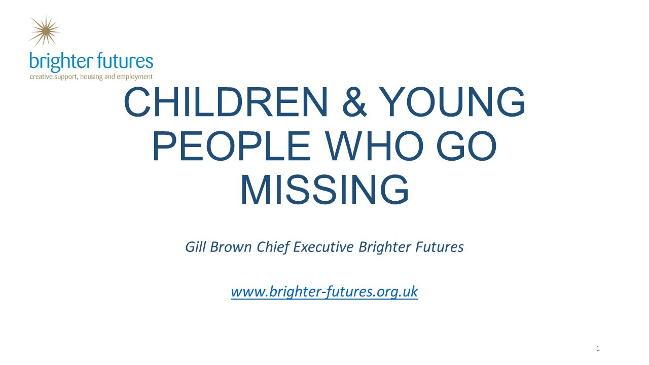 CHILDREN & YOUNG PEOPLE WHO GO MISSING Gill Brown Chief Executive Brighter Futures www.brighter-futures.org.uk 1