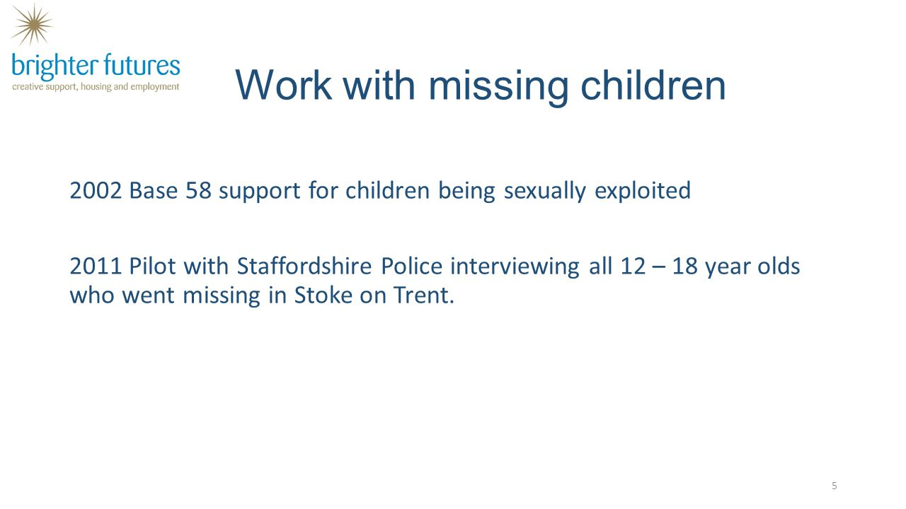 Work with missing children 2002 Base 58 support for children being sexually exploited 2011 Pilot with Staffordshire Police interviewing all 12 – 18 ye