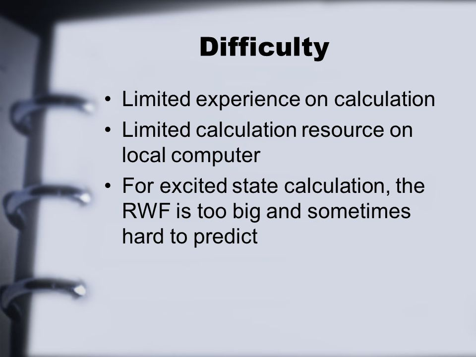 Difficulty Limited experience on calculation Limited calculation resource on local computer For excited state calculation, the RWF is too big and sometimes hard to predict