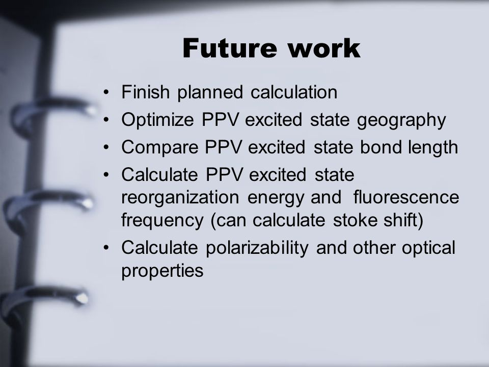 Future work Finish planned calculation Optimize PPV excited state geography Compare PPV excited state bond length Calculate PPV excited state reorganization energy and fluorescence frequency (can calculate stoke shift) Calculate polarizability and other optical properties