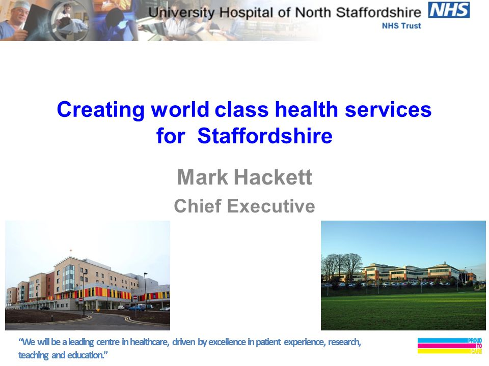 We will be a leading centre in healthcare, driven by excellence in patient experience, research, teaching and education. Creating world class health services for Staffordshire Mark Hackett Chief Executive