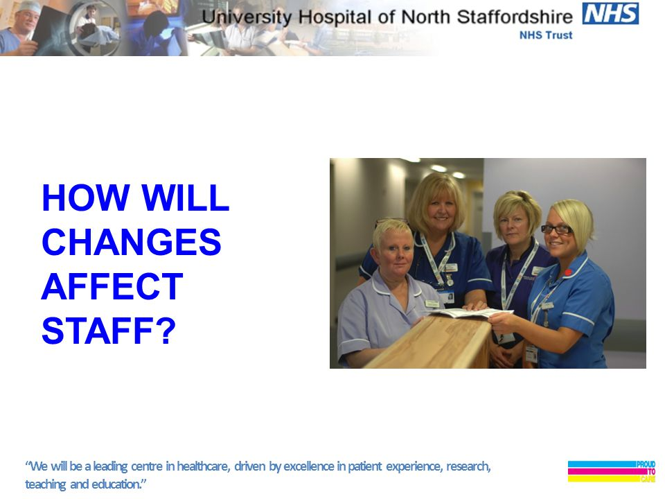 We will be a leading centre in healthcare, driven by excellence in patient experience, research, teaching and education. HOW WILL CHANGES AFFECT STAFF