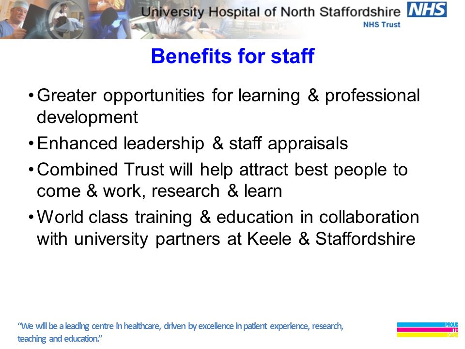 We will be a leading centre in healthcare, driven by excellence in patient experience, research, teaching and education. Benefits for staff Greater opportunities for learning & professional development Enhanced leadership & staff appraisals Combined Trust will help attract best people to come & work, research & learn World class training & education in collaboration with university partners at Keele & Staffordshire