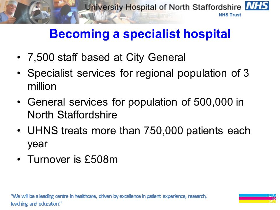 We will be a leading centre in healthcare, driven by excellence in patient experience, research, teaching and education. Becoming a specialist hospital 7,500 staff based at City General Specialist services for regional population of 3 million General services for population of 500,000 in North Staffordshire UHNS treats more than 750,000 patients each year Turnover is £508m