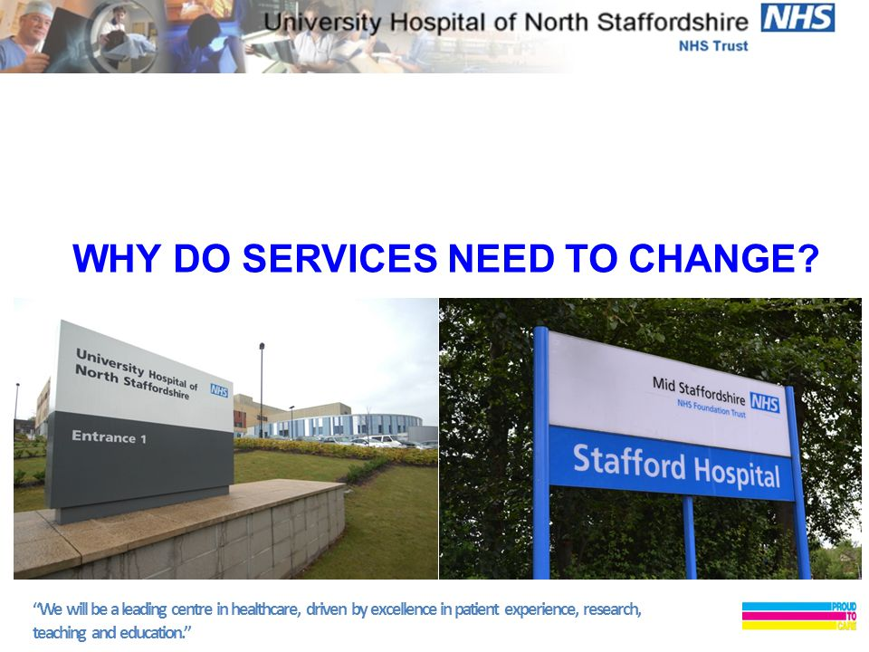 We will be a leading centre in healthcare, driven by excellence in patient experience, research, teaching and education. WHY DO SERVICES NEED TO CHANGE