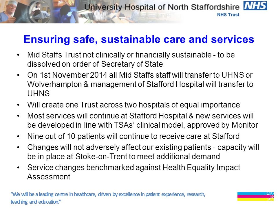 We will be a leading centre in healthcare, driven by excellence in patient experience, research, teaching and education. Ensuring safe, sustainable care and services Mid Staffs Trust not clinically or financially sustainable - to be dissolved on order of Secretary of State On 1st November 2014 all Mid Staffs staff will transfer to UHNS or Wolverhampton & management of Stafford Hospital will transfer to UHNS Will create one Trust across two hospitals of equal importance Most services will continue at Stafford Hospital & new services will be developed in line with TSAs' clinical model, approved by Monitor Nine out of 10 patients will continue to receive care at Stafford Changes will not adversely affect our existing patients - capacity will be in place at Stoke-on-Trent to meet additional demand Service changes benchmarked against Health Equality Impact Assessment