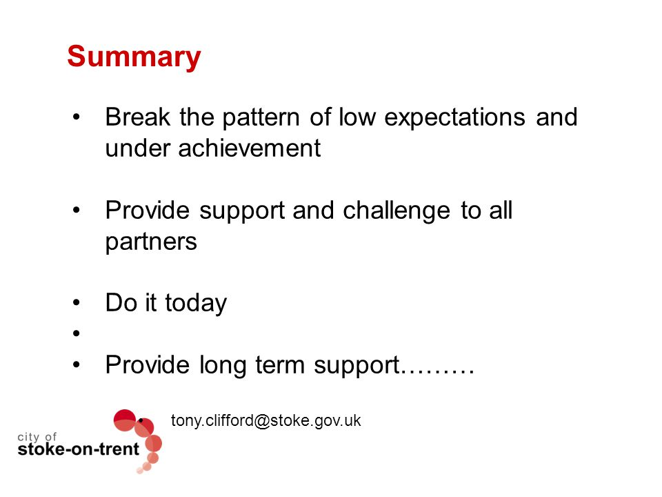 Summary Break the pattern of low expectations and under achievement Provide support and challenge to all partners Do it today Provide long term suppor