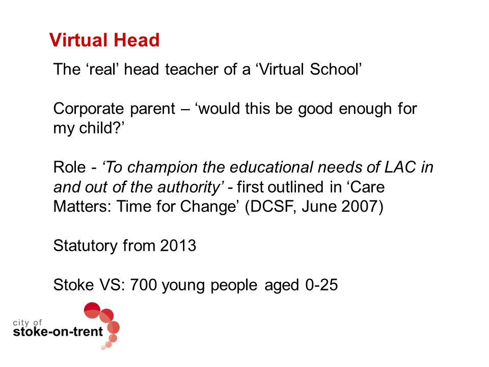 Virtual Head The 'real' head teacher of a 'Virtual School' Corporate parent – 'would this be good enough for my child?' Role - 'To champion the educat