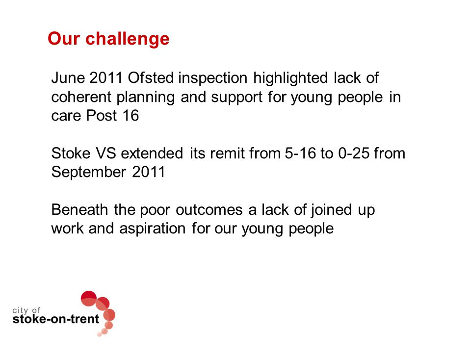 Our challenge June 2011 Ofsted inspection highlighted lack of coherent planning and support for young people in care Post 16 Stoke VS extended its rem