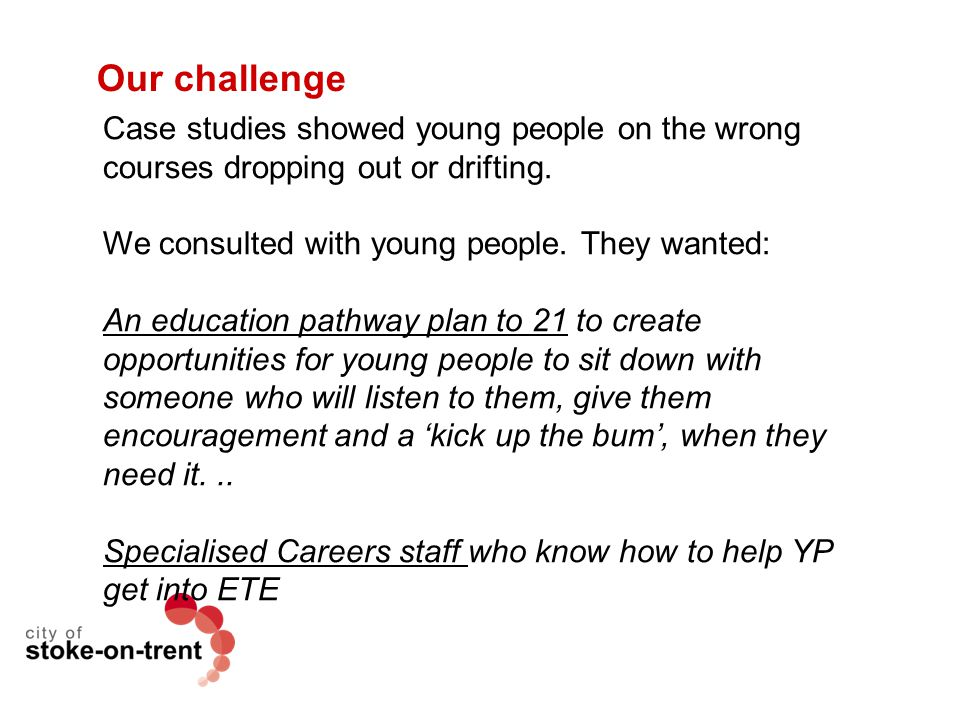 Our challenge Case studies showed young people on the wrong courses dropping out or drifting. We consulted with young people. They wanted: An educatio