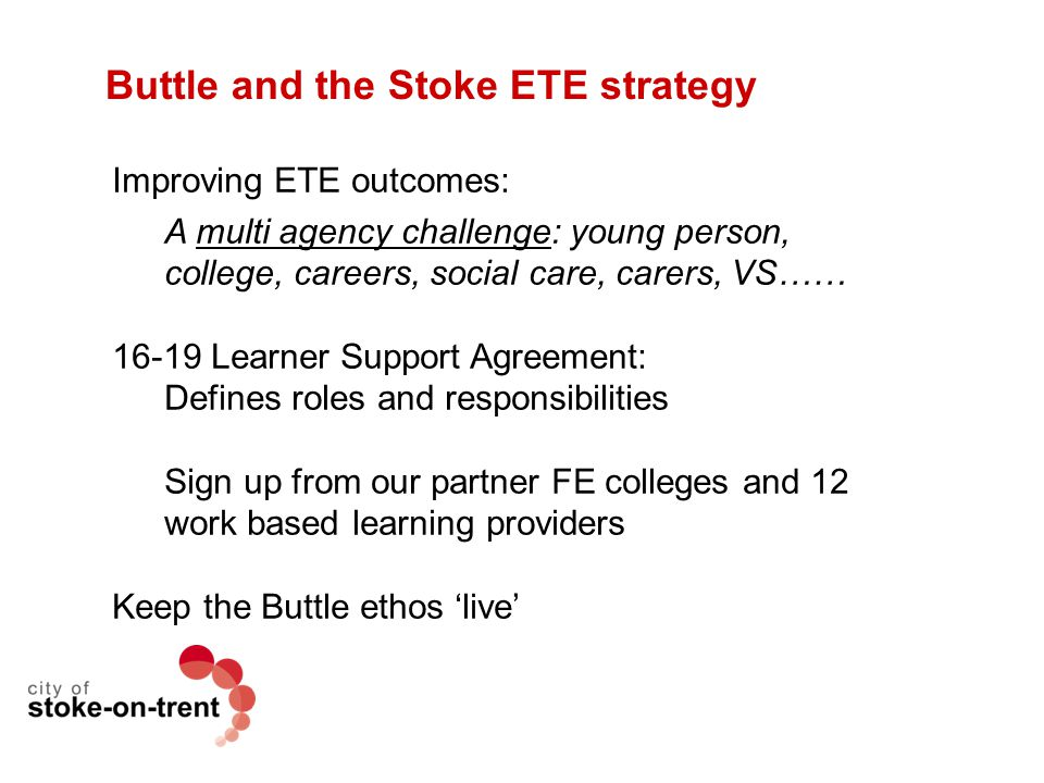 Buttle and the Stoke ETE strategy Improving ETE outcomes: A multi agency challenge: young person, college, careers, social care, carers, VS…… 16-19 Le