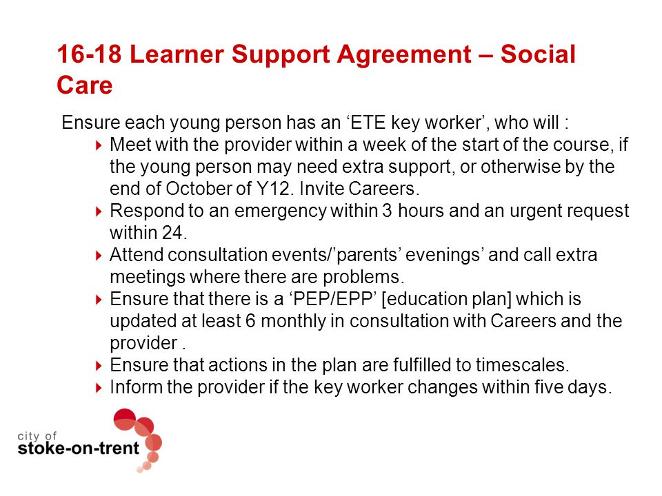 16-18 Learner Support Agreement – Social Care Ensure each young person has an 'ETE key worker', who will :  Meet with the provider within a week of t