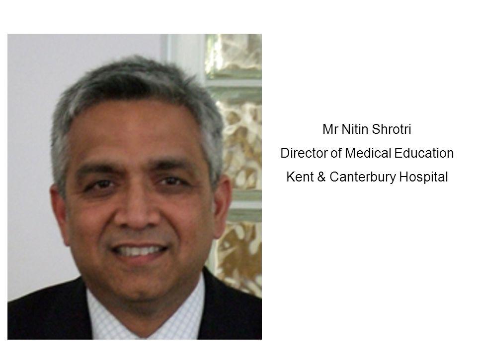 Mr Nitin Shrotri Director of Medical Education Kent & Canterbury Hospital