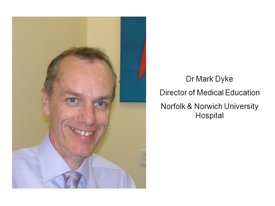 Dr Mark Dyke Director of Medical Education Norfolk & Norwich University Hospital