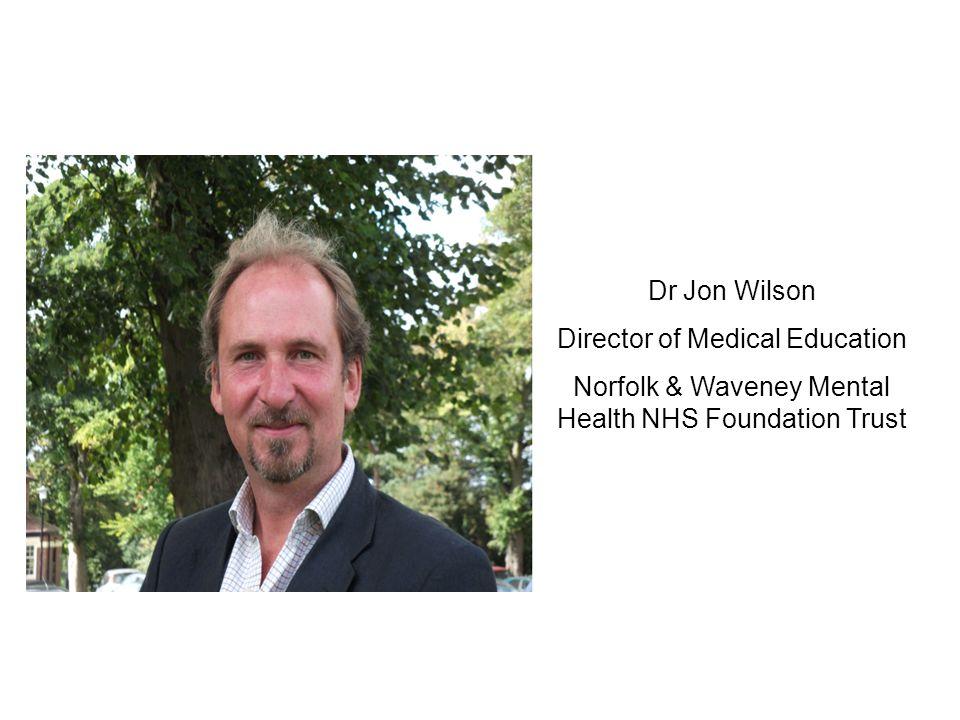 Dr Jon Wilson Director of Medical Education Norfolk & Waveney Mental Health NHS Foundation Trust