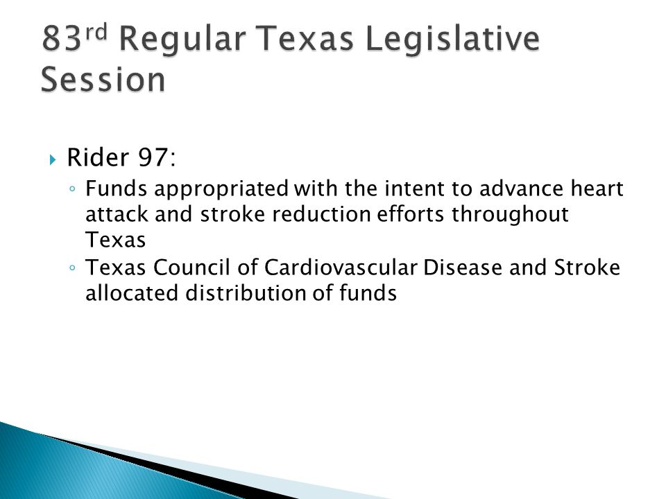  Rider 97: ◦ Funds appropriated with the intent to advance heart attack and stroke reduction efforts throughout Texas ◦ Texas Council of Cardiovascular Disease and Stroke allocated distribution of funds