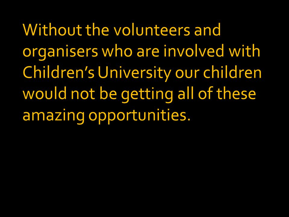 Without the volunteers and organisers who are involved with Children's University our children would not be getting all of these amazing opportunities.