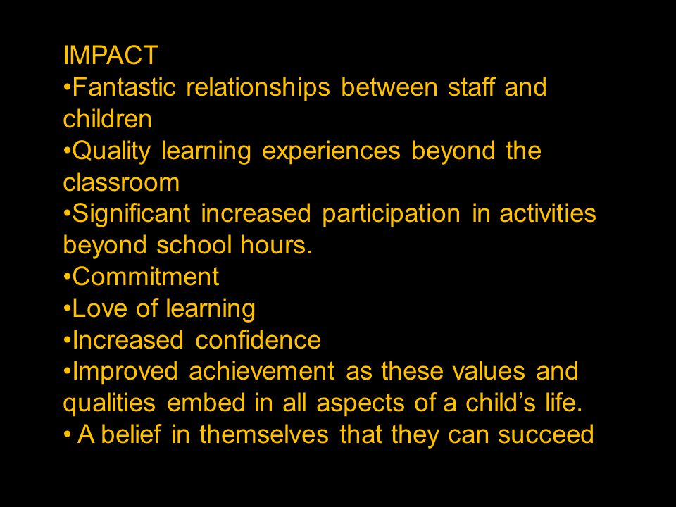 IMPACT Fantastic relationships between staff and children Quality learning experiences beyond the classroom Significant increased participation in activities beyond school hours.