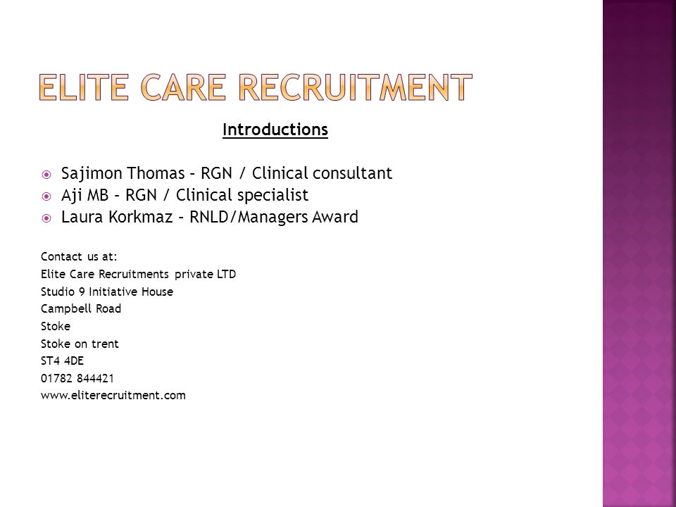 Introductions  Sajimon Thomas – RGN / Clinical consultant  Aji MB – RGN / Clinical specialist  Laura Korkmaz – RNLD/Managers Award Contact us at: Elite Care Recruitments private LTD Studio 9 Initiative House Campbell Road Stoke Stoke on trent ST4 4DE 01782 844421 www.eliterecruitment.com