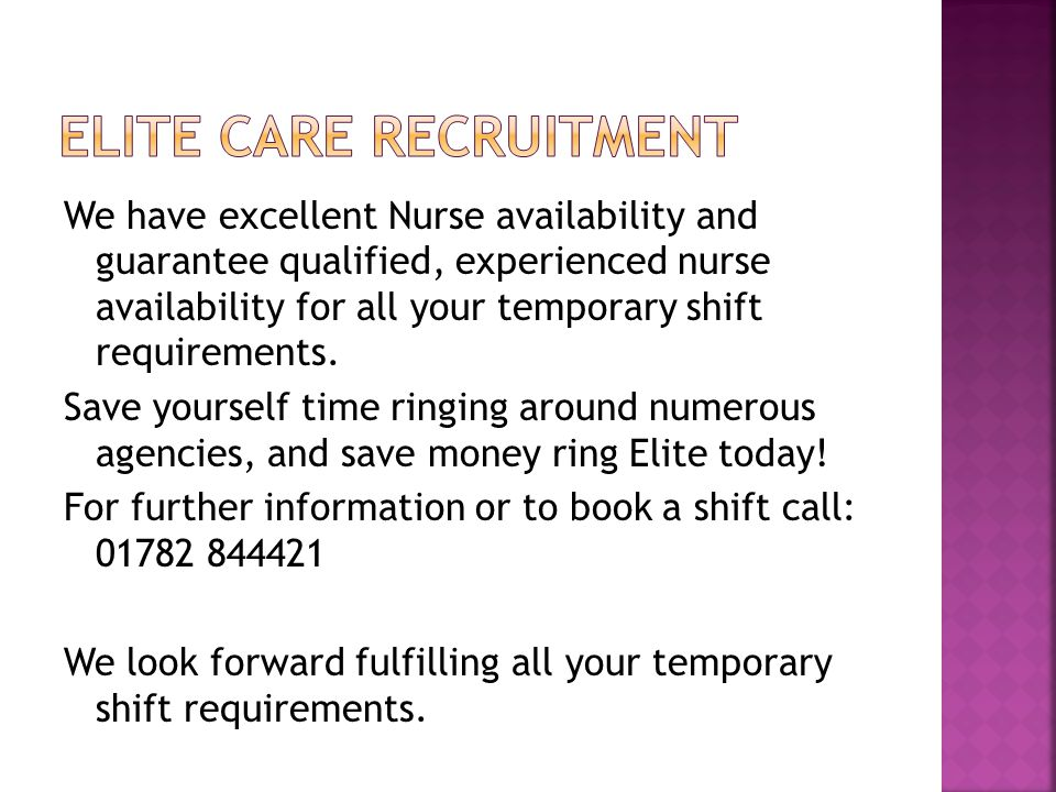 We have excellent Nurse availability and guarantee qualified, experienced nurse availability for all your temporary shift requirements.