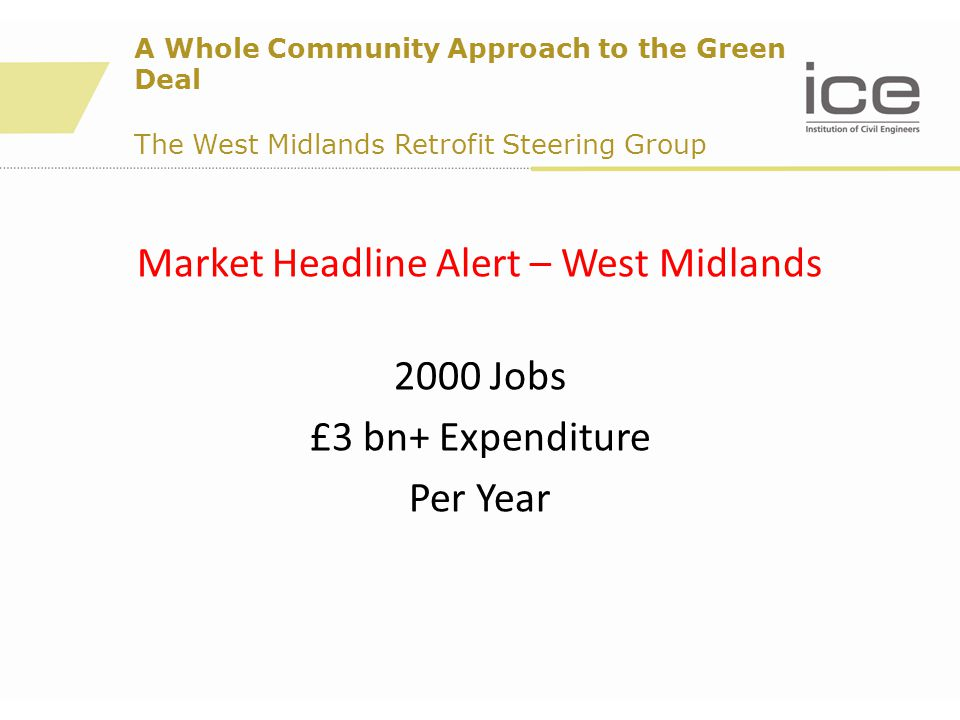Market Headline Alert – West Midlands 2000 Jobs £3 bn+ Expenditure Per Year A Whole Community Approach to the Green Deal The West Midlands Retrofit Steering Group