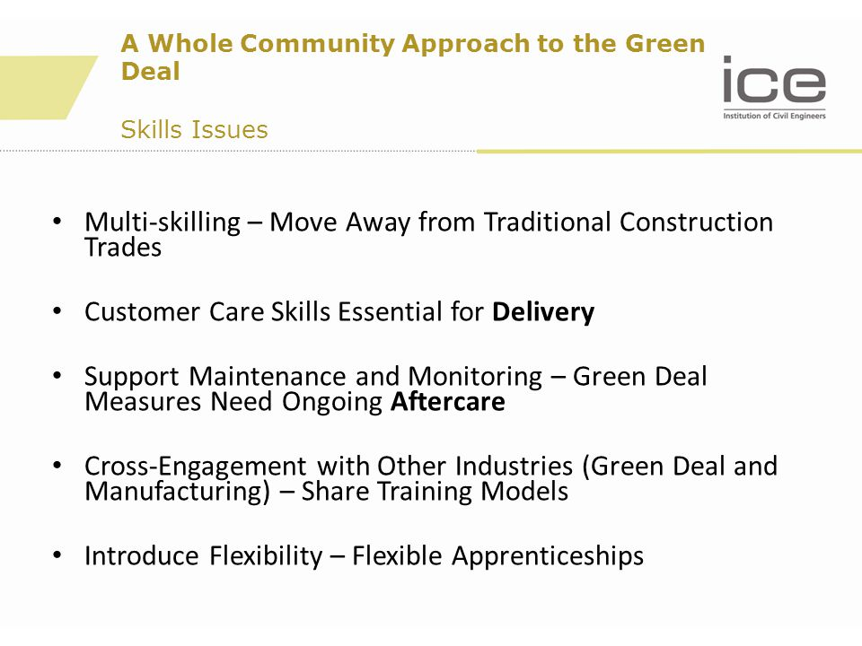 Multi-skilling – Move Away from Traditional Construction Trades Customer Care Skills Essential for Delivery Support Maintenance and Monitoring – Green Deal Measures Need Ongoing Aftercare Cross-Engagement with Other Industries (Green Deal and Manufacturing) – Share Training Models Introduce Flexibility – Flexible Apprenticeships A Whole Community Approach to the Green Deal Skills Issues