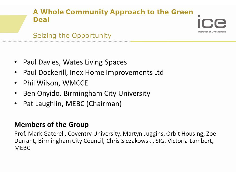 A Whole Community Approach to the Green Deal Seizing the Opportunity Paul Davies, Wates Living Spaces Paul Dockerill, Inex Home Improvements Ltd Phil Wilson, WMCCE Ben Onyido, Birmingham City University Pat Laughlin, MEBC (Chairman) Members of the Group Prof.