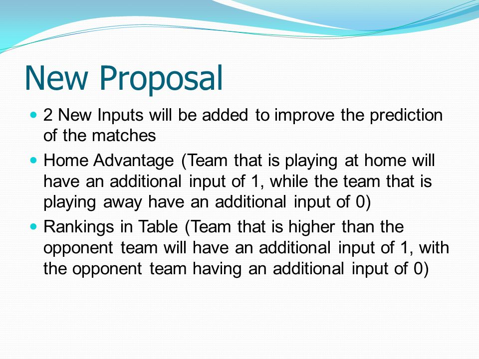 New Proposal 2 New Inputs will be added to improve the prediction of the matches Home Advantage (Team that is playing at home will have an additional input of 1, while the team that is playing away have an additional input of 0) Rankings in Table (Team that is higher than the opponent team will have an additional input of 1, with the opponent team having an additional input of 0)