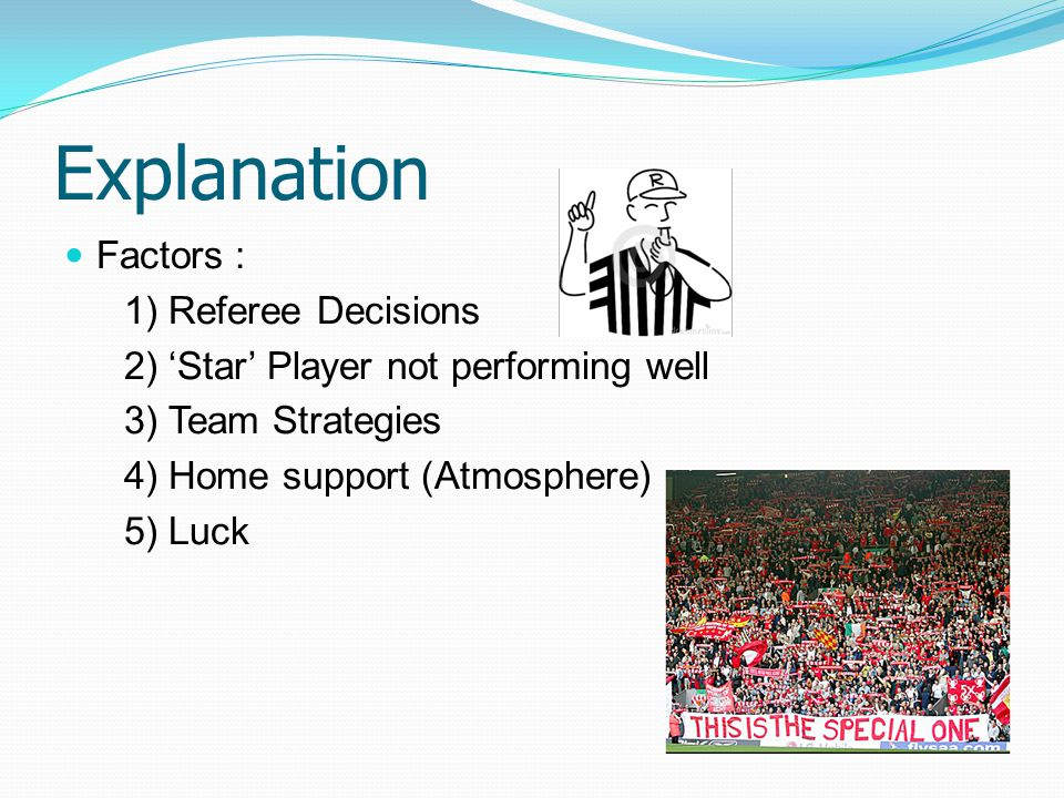 Explanation Factors : 1) Referee Decisions 2) 'Star' Player not performing well 3) Team Strategies 4) Home support (Atmosphere) 5) Luck