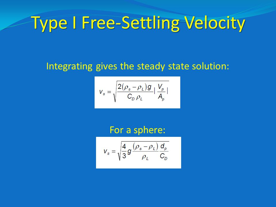 Type I Free-Settling Velocity Integrating gives the steady state solution: For a sphere: