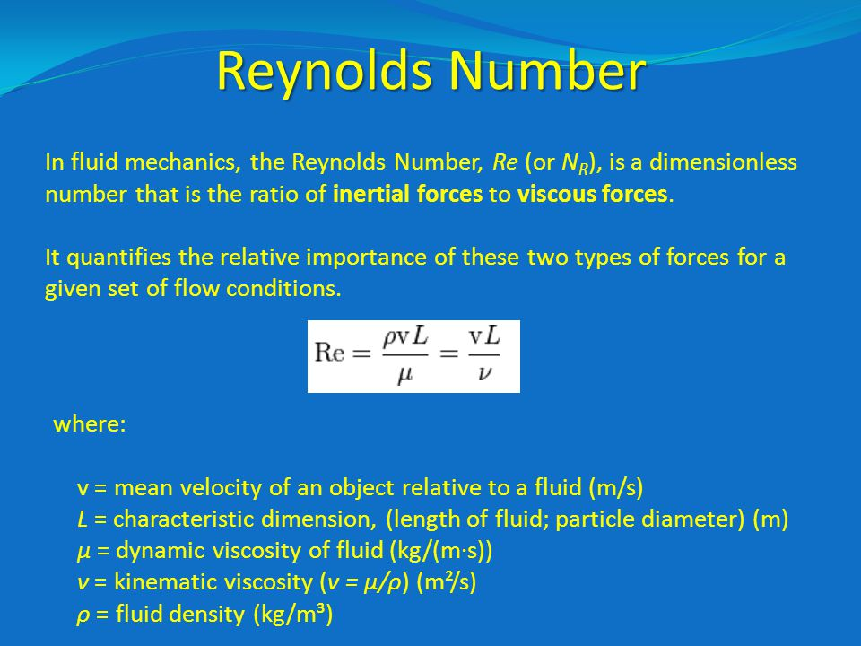 Reynolds Number In fluid mechanics, the Reynolds Number, Re (or N R ), is a dimensionless number that is the ratio of inertial forces to viscous forces.