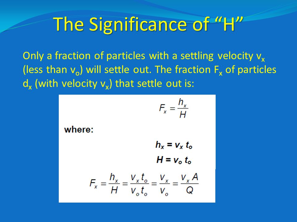 The Significance of H Only a fraction of particles with a settling velocity v x (less than v o ) will settle out.