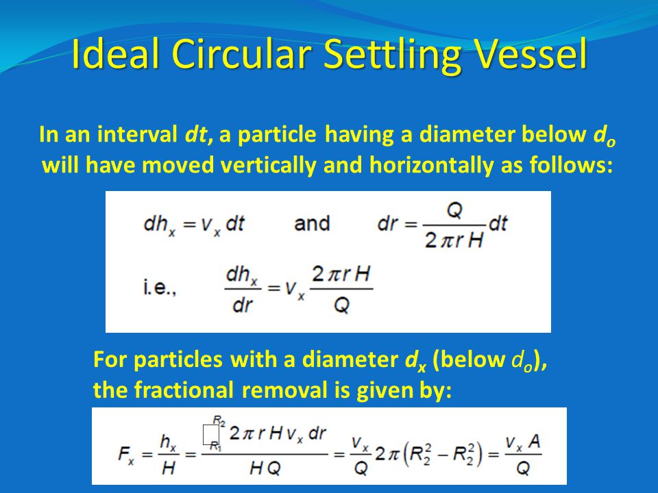 Ideal Circular Settling Vessel In an interval dt, a particle having a diameter below d o will have moved vertically and horizontally as follows:  For particles with a diameter d x (below d o ), the fractional removal is given by: