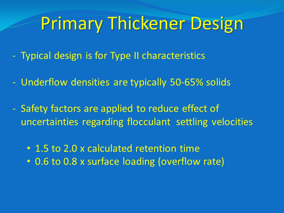 Primary Thickener Design -Typical design is for Type II characteristics -Underflow densities are typically 50-65% solids -Safety factors are applied to reduce effect of uncertainties regarding flocculant settling velocities 1.5 to 2.0 x calculated retention time 0.6 to 0.8 x surface loading (overflow rate)