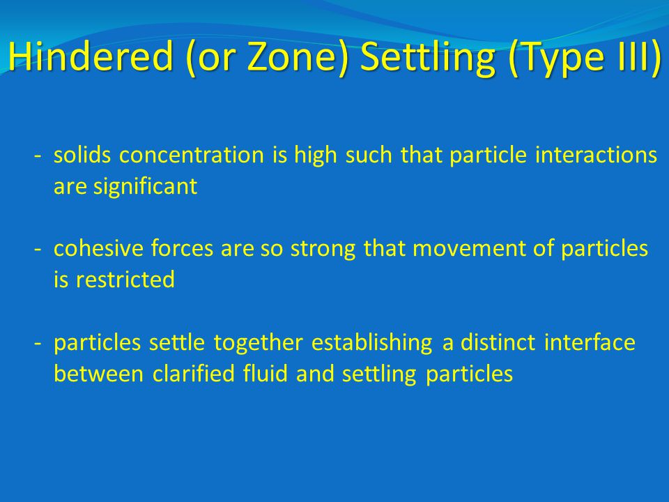 Hindered (or Zone) Settling (Type III) -solids concentration is high such that particle interactions are significant -cohesive forces are so strong that movement of particles is restricted -particles settle together establishing a distinct interface between clarified fluid and settling particles